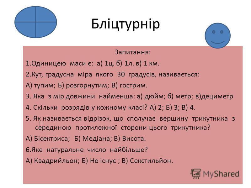 Бліцтурнір Запитання: 1.Одиницею маси є: а) 1ц. б) 1л. в) 1 км. 2.Кут, градусна міра якого 30 градусів, називається: А) тупим; Б) розгорнутим; В) гострим. 3. Яка з мір довжини найменша: а) дюйм; б) метр; в)дециметр 4. Скільки розрядів у кожному класі