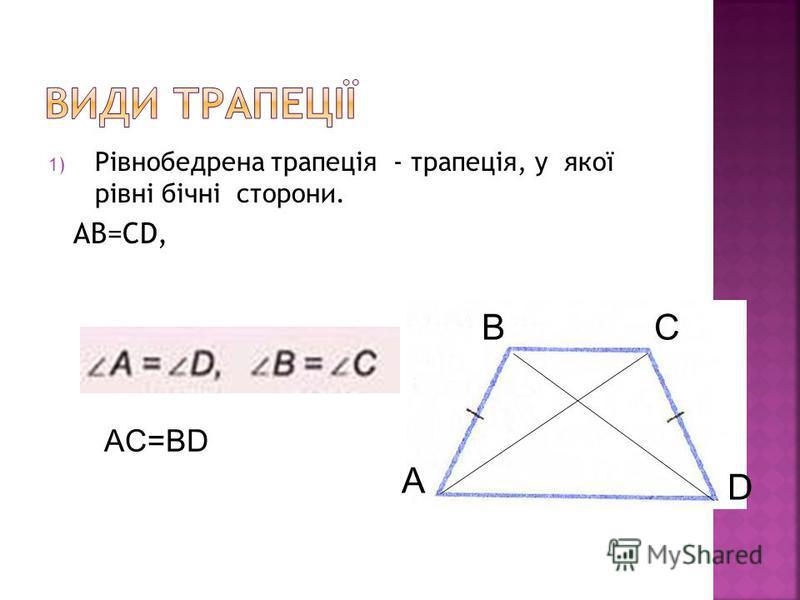 1) Рівнобедрена трапеція - трапеція, у якої рівні бічні сторони. AB=CD, А BC D AC=BD