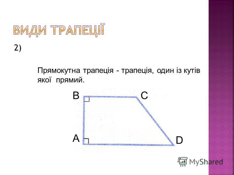 2) Прямокутна трапеція - трапеція, один із кутів якої прямий. А BC D