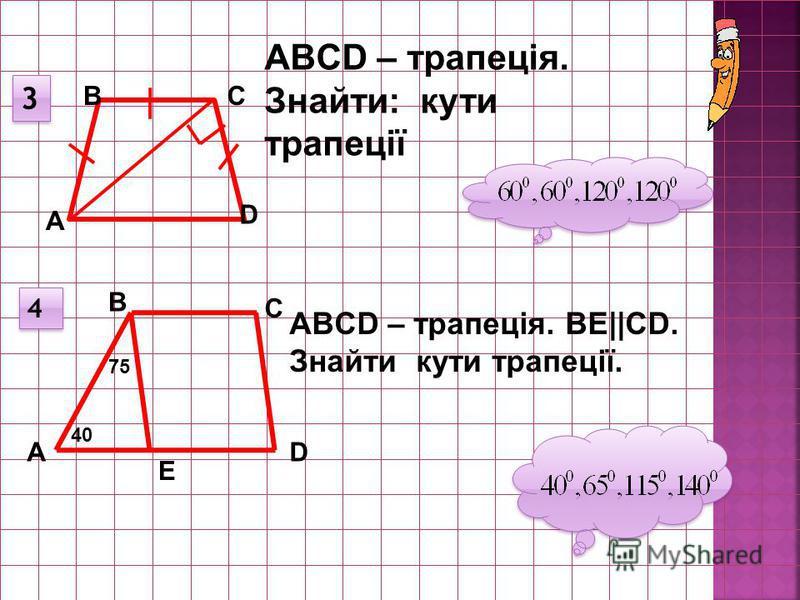 3 3 А ВС D ABCD – трапеція. Знайти: кути трапеції 4 4 D С А В Е ABCD – трапеція. ВE||СD. Знайти кути трапеції. 75 40