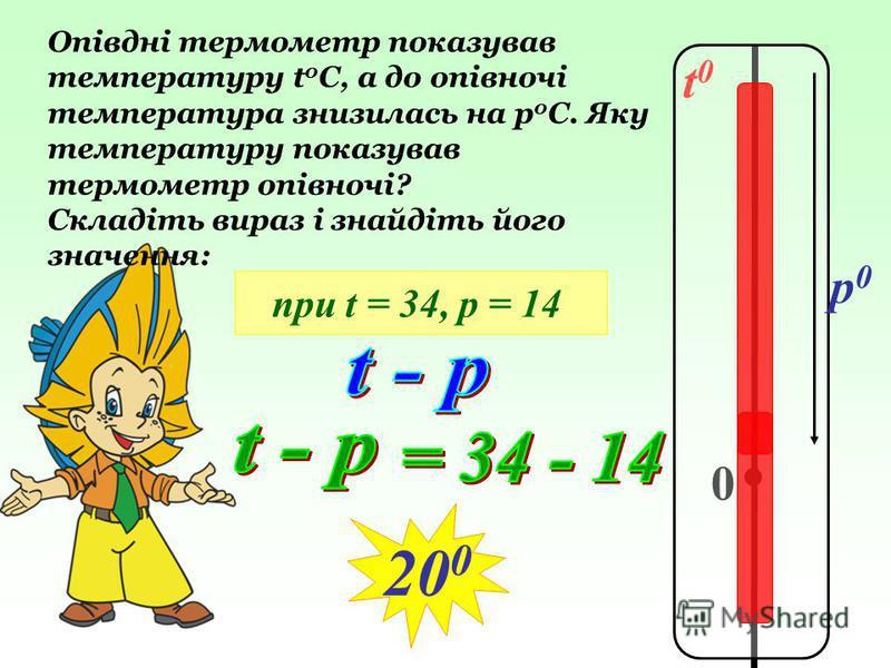 t0t0 0 p0p0 Опівдні термометр показував температуру t 0 C, а до опівночі температура знизилась на р 0 С. Яку температуру показував термометр опівночі? Складіть вираз і знайдіть його значення: при t = 34, р = 14 20 0