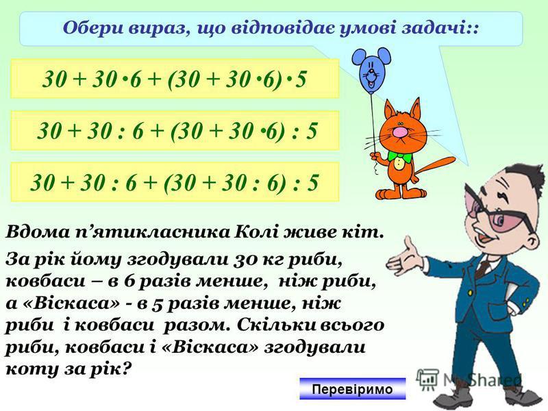 Обери вираз, що відповідає умові задачі:: 30 + 30 6 + (30 + 30 6) 5 30 + 30 : 6 + (30 + 30 6) : 5 30 + 30 : 6 + (30 + 30 : 6) : 5 Вдома пятикласника Колі живе кіт. За рік йому згодували 30 кг риби, ковбаси – в 6 разів менше, ніж риби, а «Віскаса» - в