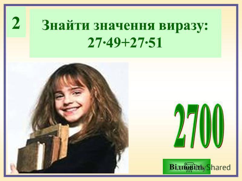 2 Знайти значення виразу: 27·49+27·51 Відповідь