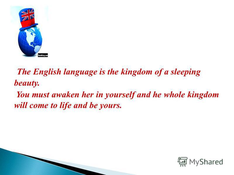 The English language is the kingdom of a sleeping beauty. You must awaken her in yourself and he whole kingdom will come to life and be yours.