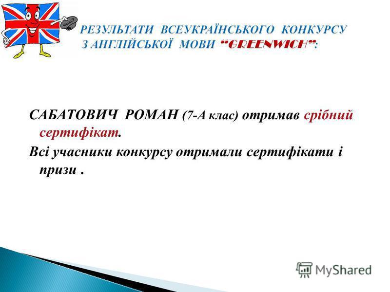 САБАТОВИЧ РОМАН (7-А клас) отримав срібний сертифікат. Всі учасники конкурсу отримали сертифікати і призи.