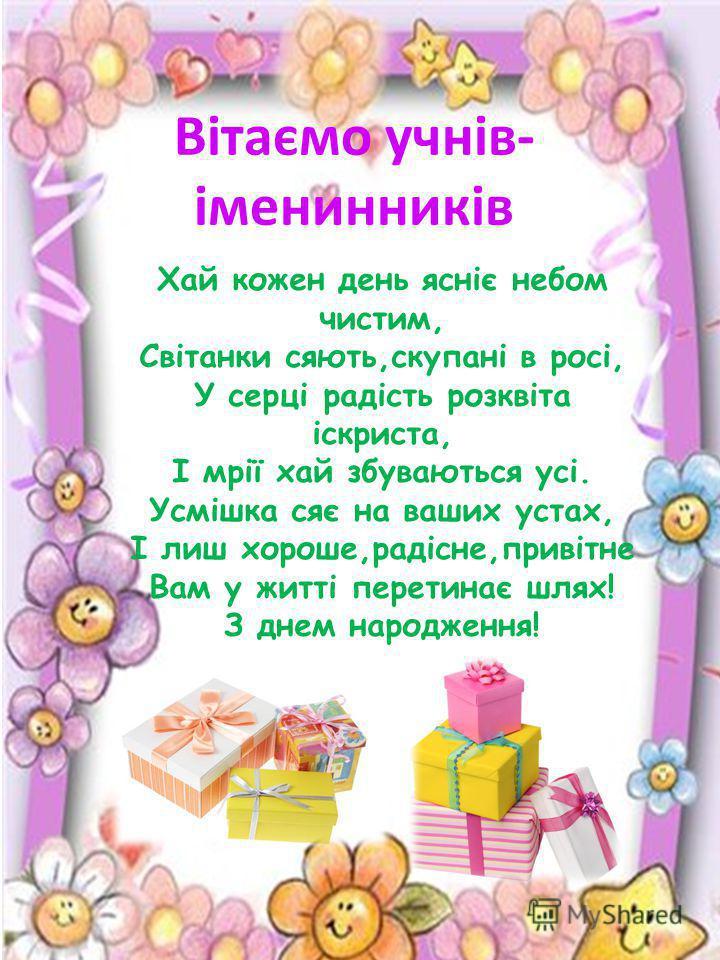 Вітаємо учнів- іменинників Хай кожен день ясніє небом чистим, Світанки сяють,скупані в росі, У серці радість розквіта іскриста, І мрії хай збуваються усі. Усмішка сяє на ваших устах, І лиш хороше,радісне,привітне Вам у житті перетинає шлях! З днем на