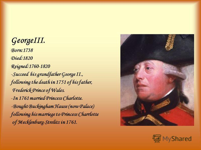 GeorgeIII. Born:1738 Died:1820 Reigned:1760-1820 -Succeed his grandfather George II., following the death in 1751 of his father, Frederick Prince of Wales. -In 1761 married Princess Charlotte. -Bought Buckingham Hause (now Palace) following his marri