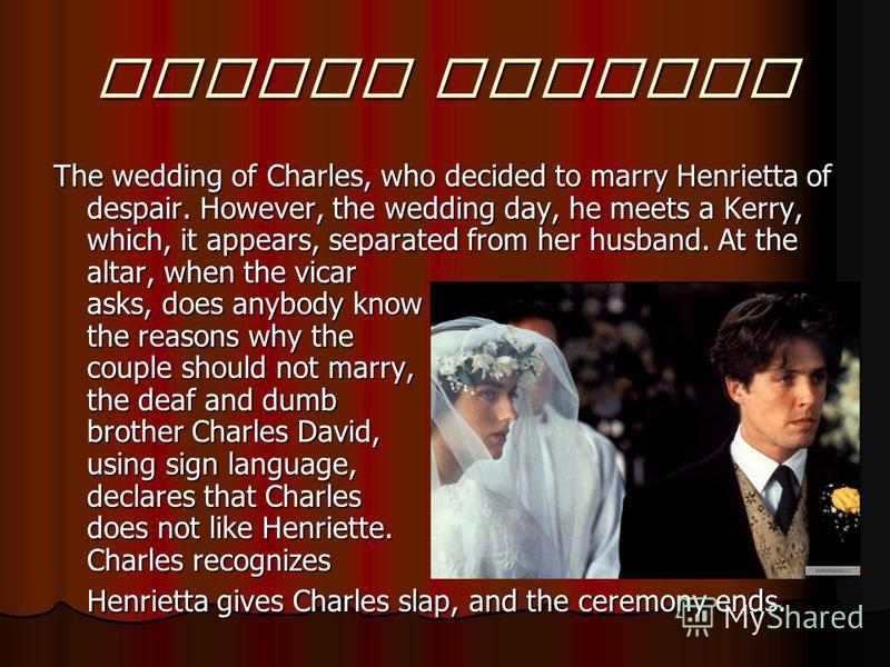 Fourth wedding The wedding of Charles, who decided to marry Henrietta of despair. However, the wedding day, he meets a Kerry, which, it appears, separated from her husband. At the altar, when the vicar asks, does anybody know the reasons why the coup