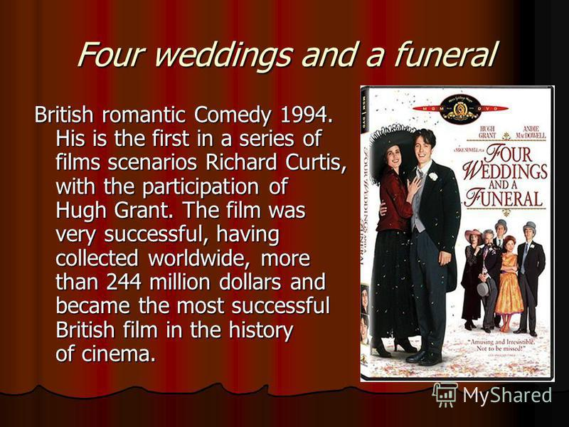 Four weddings and a funeral British romantic Comedy 1994. His is the first in a series of films scenarios Richard Curtis, with the participation of Hugh Grant. The film was very successful, having collected worldwide, more than 244 million dollars an