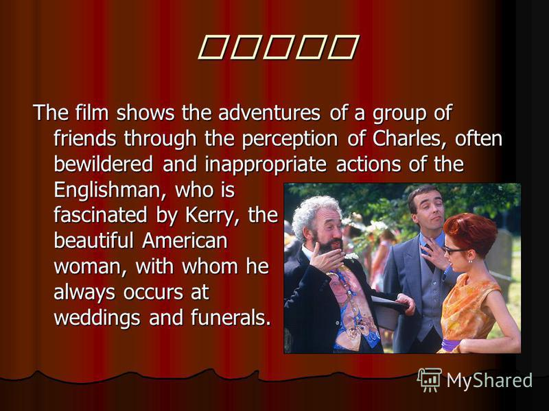 Story The film shows the adventures of a group of friends through the perception of Charles, often bewildered and inappropriate actions of the Englishman, who is fascinated by Kerry, the beautiful American woman, with whom he always occurs at wedding