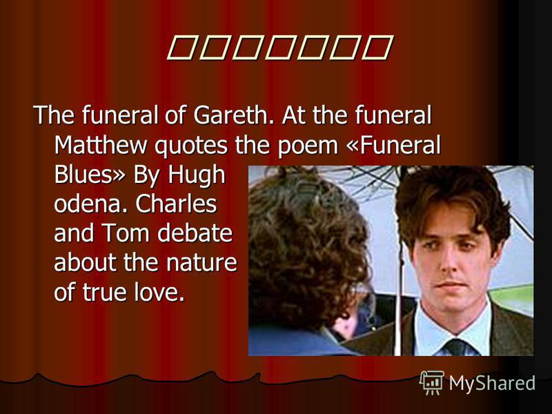Funeral The funeral of Gareth. At the funeral Matthew quotes the poem «Funeral Blues» By Hugh odena. Charles and Tom debate about the nature of true love.