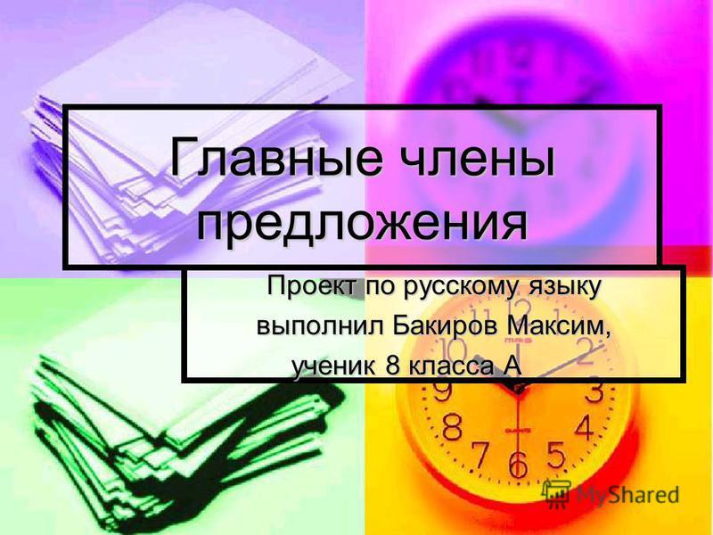 Главные члены предложения Проект по русскому языку выполнил Бакиров Максим, ученик 8 класса А