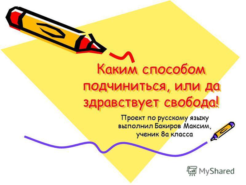 Каким способом подчиниться, или да здравствует свобода! Проект по русскому языку выполнил Бакиров Максим, ученик 8 а класса