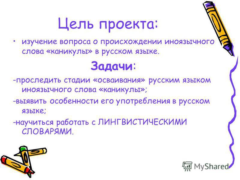 Цель проекта: изучение вопроса о происхождении иноязычного слова «каникулы» в русском языке. Задачи: -проследить стадии «осваивания» русским языком иноязычного слова «каникулы»; -выявить особенности его употребления в русском языке; -научиться работа