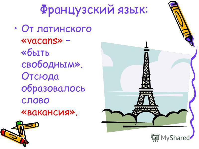 Французский язык: От латинского «vacans» – «быть свободным». Отсюда образовалось слово «вакансия».