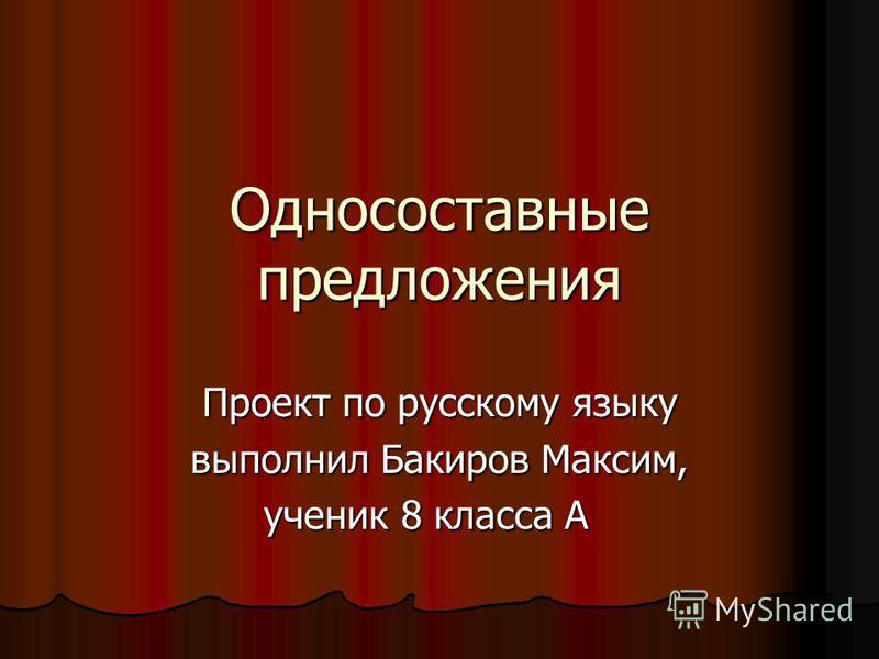 Односоставные предложения Проект по русскому языку выполнил Бакиров Максим, ученик 8 класса А