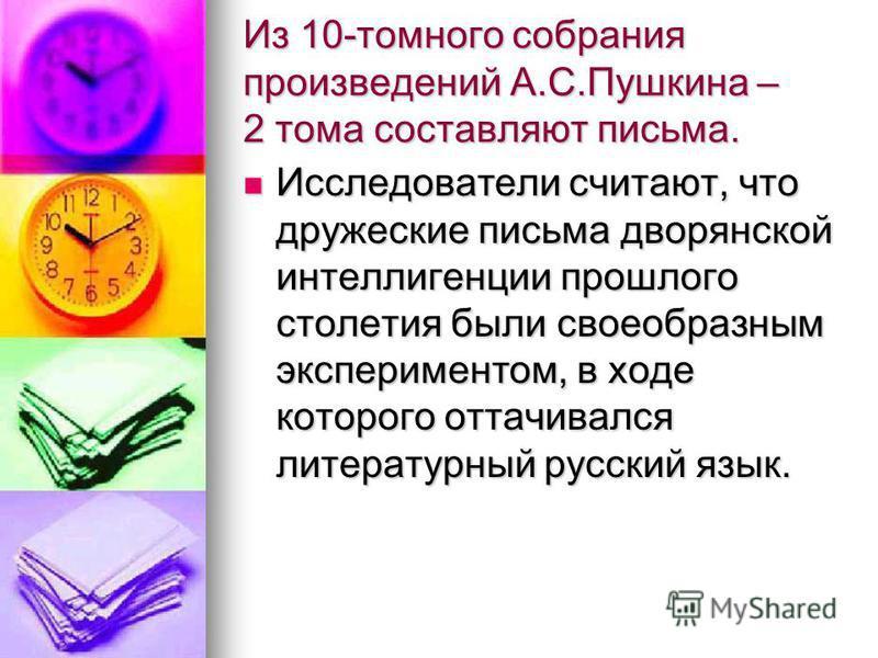 Из 10-томного собрания произведений А.С.Пушкина – 2 тома составляют письма. Исследователи считают, что дружеские письма дворянской интеллигенции прошлого столетия были своеобразным экспериментом, в ходе которого оттачивался литературный русский язык.