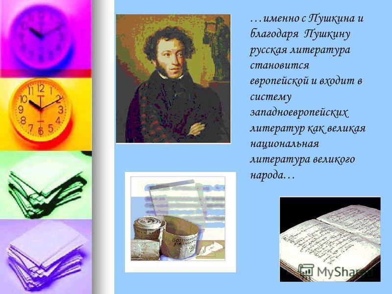 …именно с Пушкина и благодаря Пушкину русская литература становится европейской и входит в систему западноевропейских литератур как великая национальная литература великого народа…