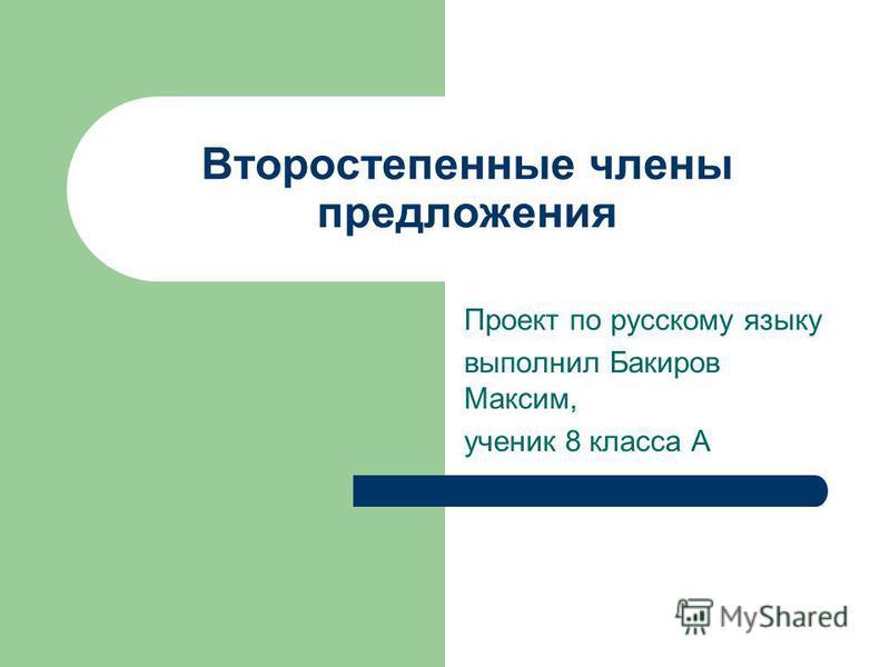 Второстепенные члены предложения Проект по русскому языку выполнил Бакиров Максим, ученик 8 класса А