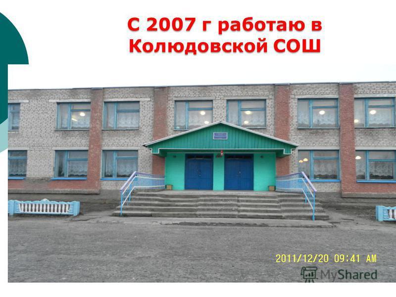 С 2007 г работаю в Колюдовской СОШ