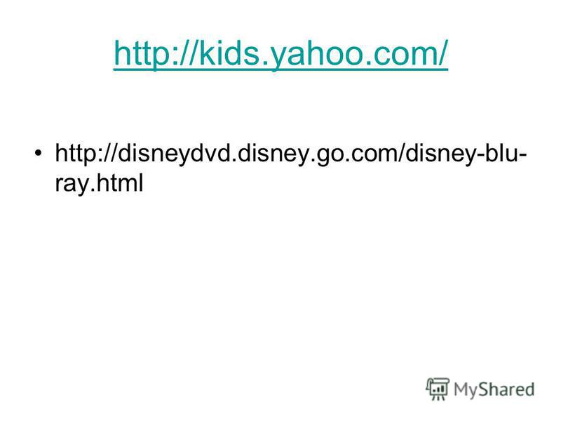 http://kids.yahoo.com/ http://disneydvd.disney.go.com/disney-blu- ray.html