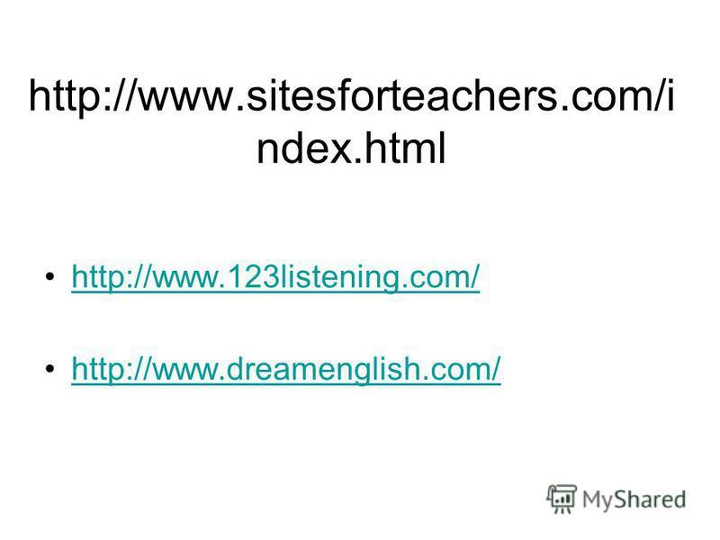 http://www.sitesforteachers.com/i ndex.html http://www.123listening.com/ http://www.dreamenglish.com/