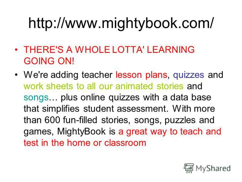 http://www.mightybook.com/ THERE'S A WHOLE LOTTA' LEARNING GOING ON! We're adding teacher lesson plans, quizzes and work sheets to all our animated stories and songs… plus online quizzes with a data base that simplifies student assessment. With more