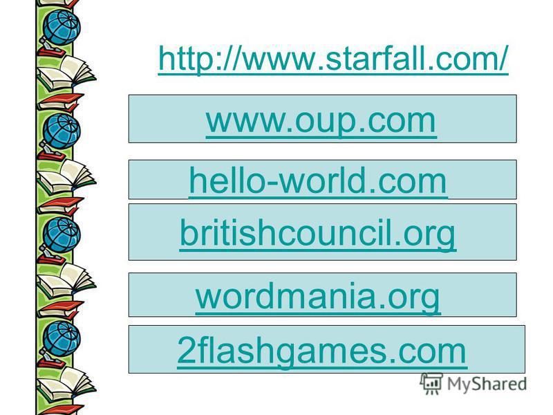 http://www.starfall.com/ www.oup.com hello-world.com britishcouncil.org wordmania.org 2flashgames.com