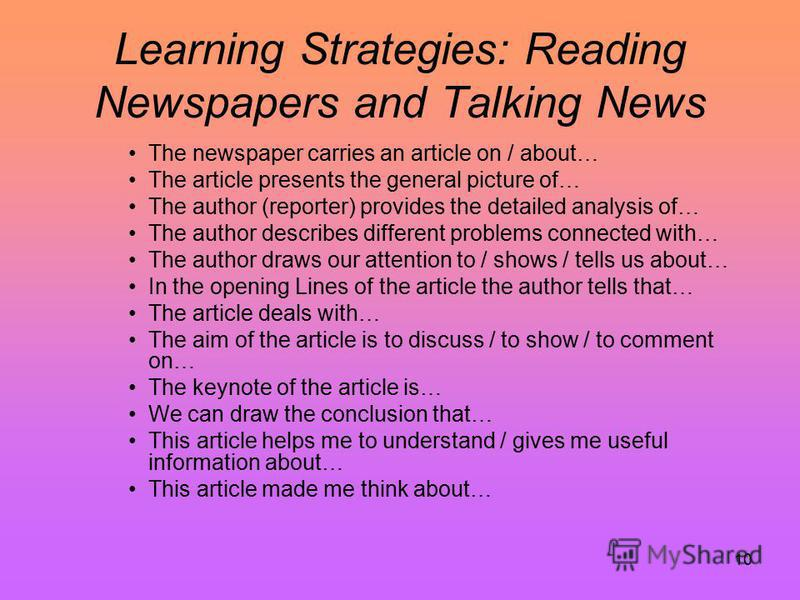 10 Learning Strategies: Reading Newspapers and Talking News The newspaper carries an article on / about… The article presents the general picture of… The author (reporter) provides the detailed analysis of… The author describes different problems con