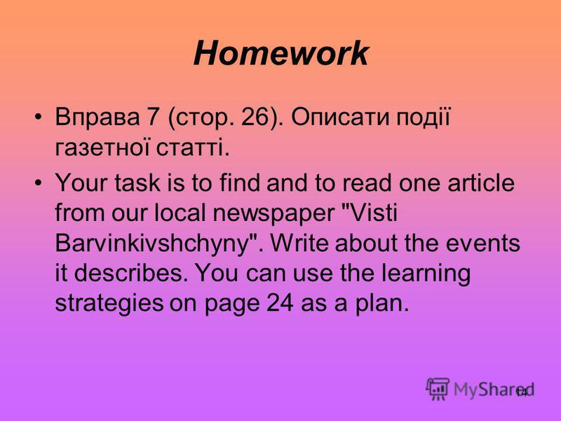 14 Homework Вправа 7 (стор. 26). Описати події газетної статті. Your task is to find and to read one article from our local newspaper