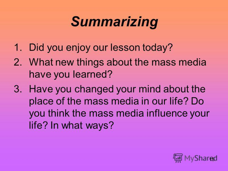 15 Summarizing 1.Did you enjoy our lesson today? 2.What new things about the mass media have you learned? 3.Have you changed your mind about the place of the mass media in our life? Do you think the mass media influence your life? In what ways?