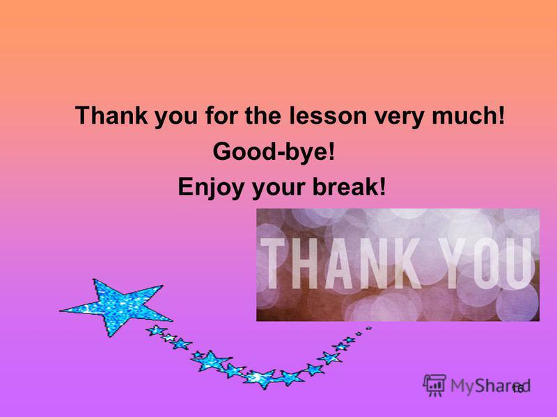 16 Thank you for the lesson very much! Good-bye! Enjoy your break!