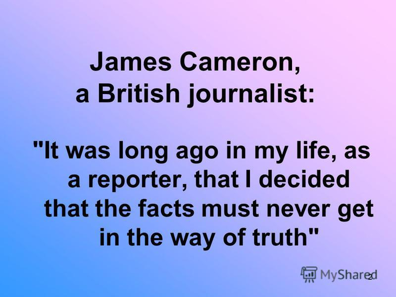 2 James Cameron, a British journalist: It was long ago in my life, as a reporter, that I decided that the facts must never get in the way of truth