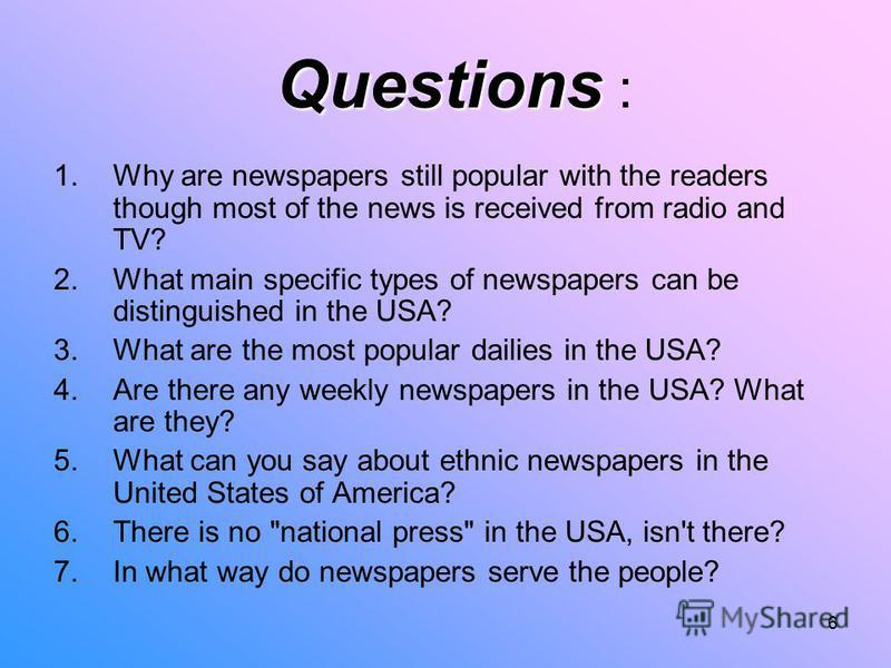 6 Questions Questions : 1.Why are newspapers still popular with the readers though most of the news is received from radio and TV? 2.What main specific types of newspapers can be distinguished in the USA? 3.What are the most popular dailies in the US