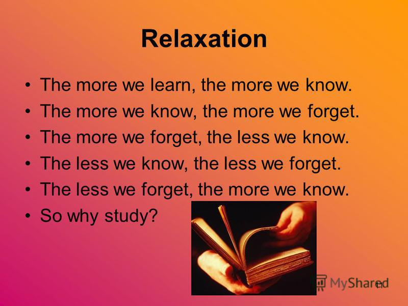 11 Relaxation The more we learn, the more we know. The more we know, the more we forget. The more we forget, the less we know. The less we know, the less we forget. The less we forget, the more we know. So why study?