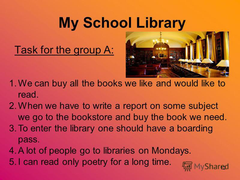 12 My School Library Task for the group A: 1.We can buy all the books we like and would like to read. 2.When we have to write a report on some subject we go to the bookstore and buy the book we need. 3.To enter the library one should have a boarding