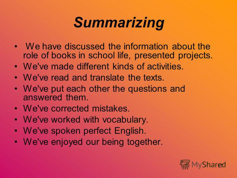 17 Summarizing We have discussed the information about the role of books in school life, presented projects. We've made different kinds of activities. We've read and translate the texts. We've put each other the questions and answered them. We've cor