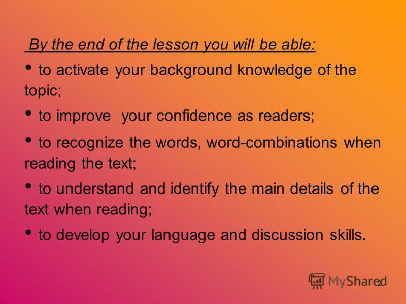 2 By the end of the lesson you will be able: to activate your background knowledge of the topic; to improve your confidence as readers; to recognize the words, word-combinations when reading the text; to understand and identify the main details of th