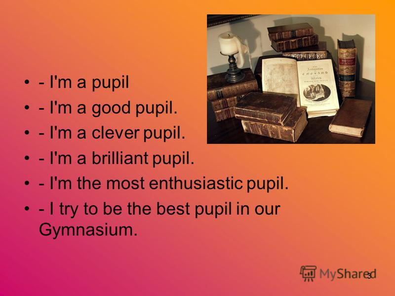 3 - I'm a pupil - I'm a good pupil. - I'm a clever pupil. - I'm a brilliant pupil. - I'm the most enthusiastic pupil. - I try to be the best pupil in our Gymnasium.