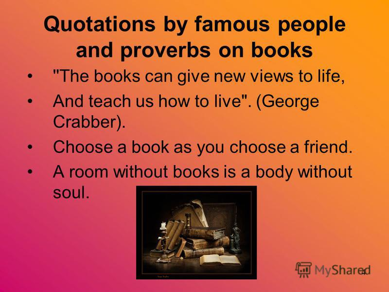 4 Quotations by famous people and proverbs on books ''The books can give new views to life, And teach us how to live. (George Crabber). Choose a book as you choose a friend. A room without books is a body without soul.