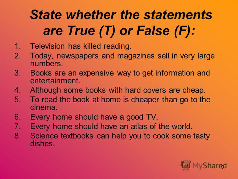 9 State whether the statements are True (T) or False (F): 1.Television has killed reading. 2.Today, newspapers and magazines sell in very large numbers. 3.Books are an expensive way to get informa­tion and entertainment. 4.Although some books with ha