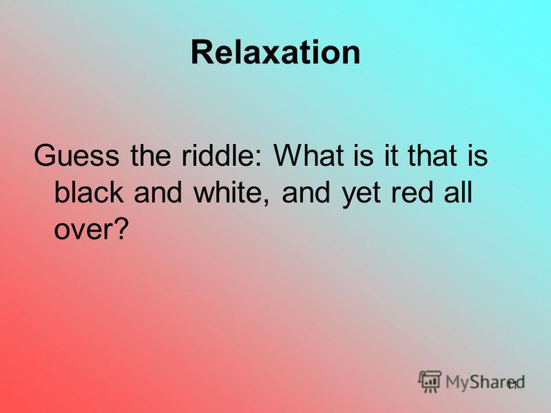 11 Relaxation Guess the riddle: What is it that is black and white, and yet red all over?