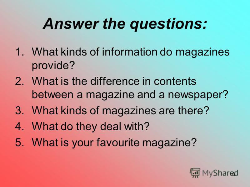 16 Answer the questions: 1.What kinds of information do magazines provide? 2.What is the difference in contents between a magazine and a newspaper? 3.What kinds of magazines are there? 4.What do they deal with? 5.What is your favourite magazine?