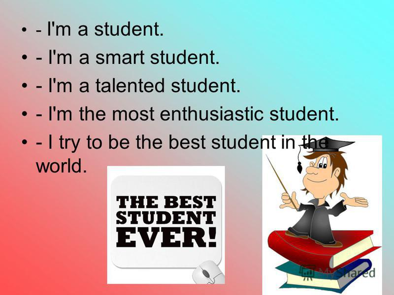 5 - I'm a student. - I'm a smart student. - I'm a talented student. - I'm the most enthusiastic student. - I try to be the best student in the world.
