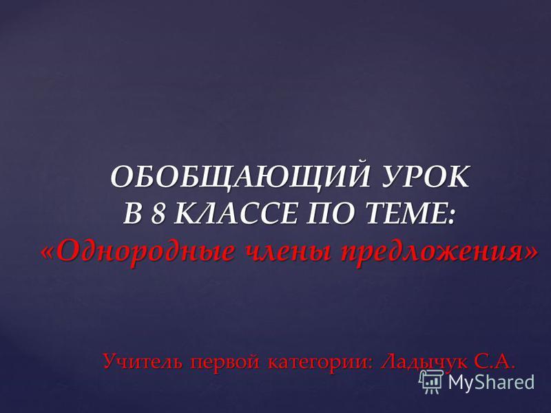ОБОБЩАЮЩИЙ УРОК В 8 КЛАССЕ ПО ТЕМЕ: «Однородные члены предложения» Учитель первой категории: Ладычук С.А.