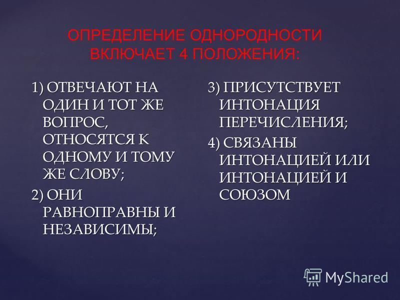 ОПРЕДЕЛЕНИЕ ОДНОРОДНОСТИ ВКЛЮЧАЕТ 4 ПОЛОЖЕНИЯ: 1) ОТВЕЧАЮТ НА ОДИН И ТОТ ЖЕ ВОПРОС, ОТНОСЯТСЯ К ОДНОМУ И ТОМУ ЖЕ СЛОВУ; 2) ОНИ РАВНОПРАВНЫ И НЕЗАВИСИМЫ; 3) ПРИСУТСТВУЕТ ИНТОНАЦИЯ ПЕРЕЧИСЛЕНИЯ; 4) СВЯЗАНЫ ИНТОНАЦИЕЙ ИЛИ ИНТОНАЦИЕЙ И СОЮЗОМ