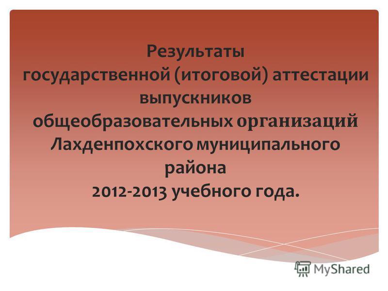 Результаты государственной (итоговой) аттестации выпускников общеобразовательных организаций Лахденпохского муниципального района 2012-2013 учебного года.