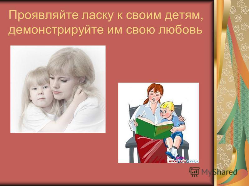 Проявляйте ласку к своим детям, демонстрируйте им свою любовь