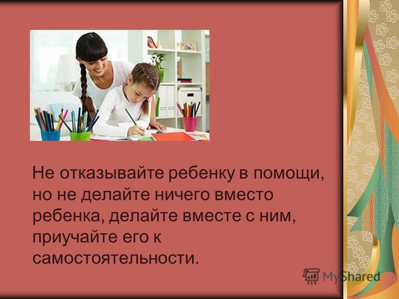 Не отказывайте ребенку в помощи, но не делайте ничего вместо ребенка, делайте вместе с ним, приучайте его к самостоятельности.