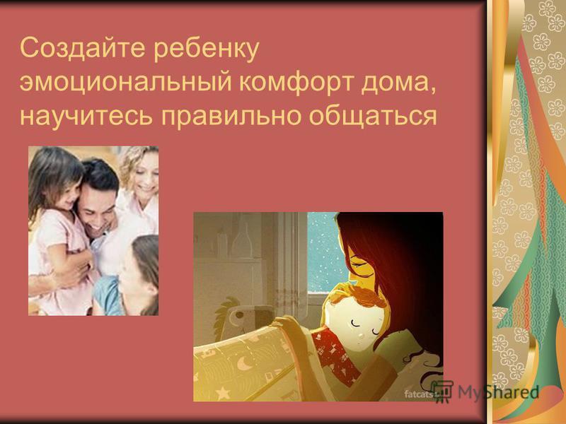 Создайте ребенку эмоциональный комфорт дома, научитесь правильно общаться